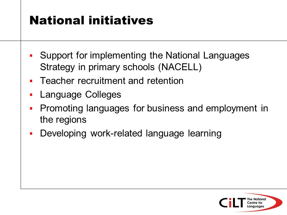 National initiatives Support for implementing the National Languages Strategy in primary schools (NACELL) Teacher recruitment and retention Language Colleges Promoting languages for business and employment in the regions Developing work-related language learning