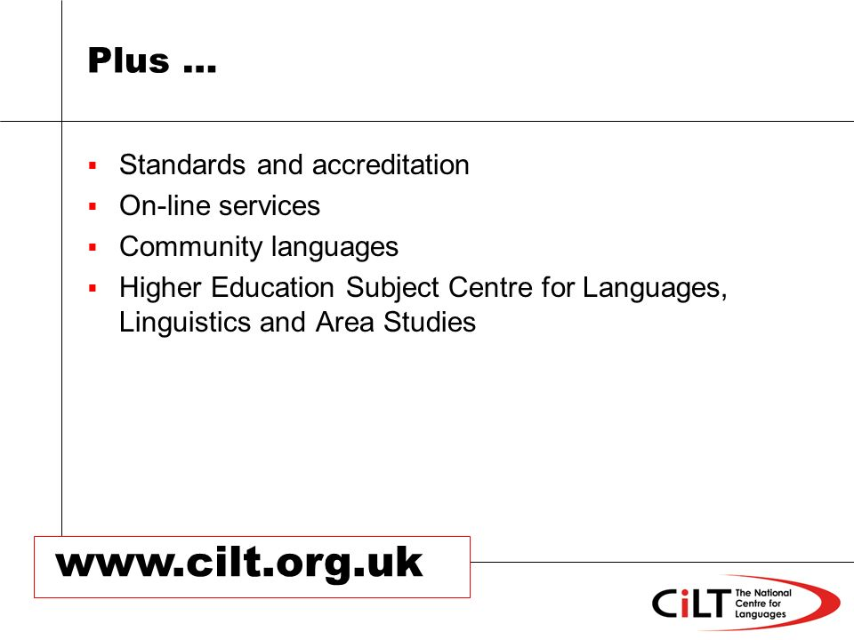 www.cilt.org.uk Plus … Standards and accreditation On-line services Community languages Higher Education Subject Centre for Languages, Linguistics and Area Studies
