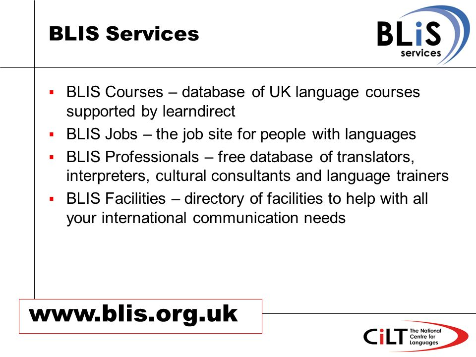 www.blis.org.uk BLIS Services BLIS Courses – database of UK language courses supported by learndirect BLIS Jobs – the job site for people with languages BLIS Professionals – free database of translators, interpreters, cultural consultants and language trainers BLIS Facilities – directory of facilities to help with all your international communication needs