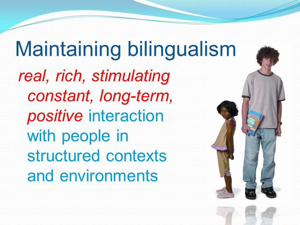 real, rich, stimulating constant, long-term, positive interaction with people in structured contexts and environments Maintaining bilingualism