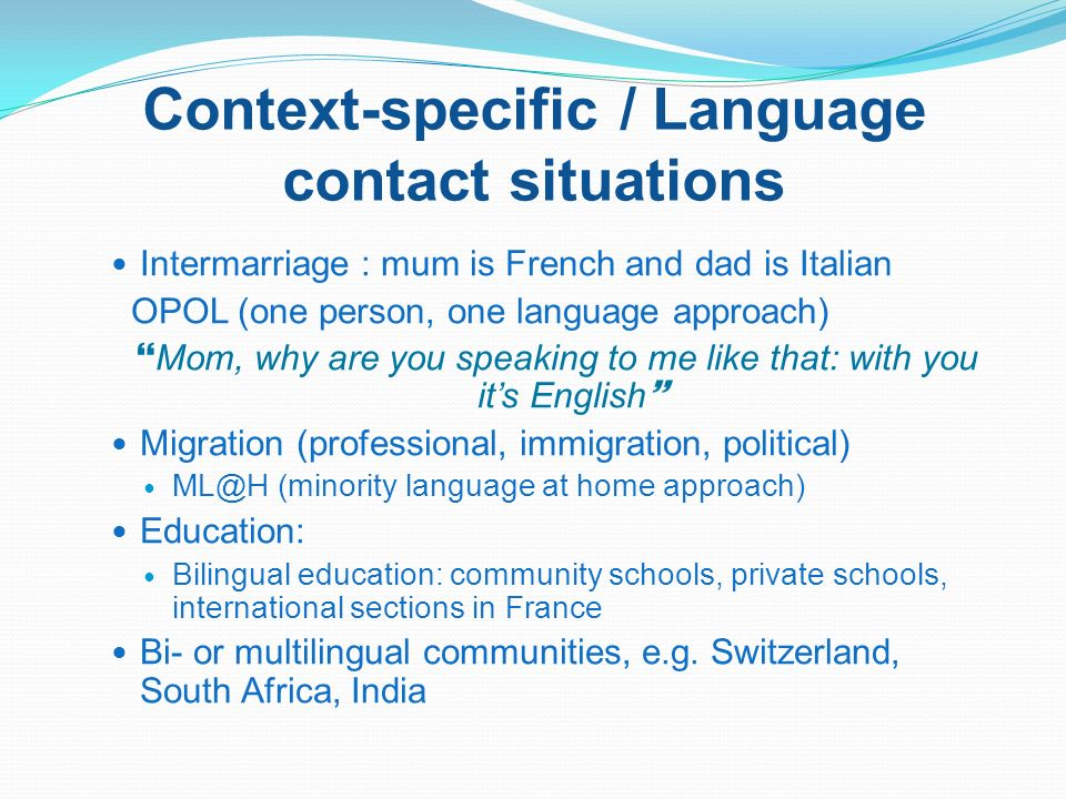 Context-specific / Language contact situations Intermarriage : mum is French and dad is Italian OPOL (one person, one language approach) Mom, why are