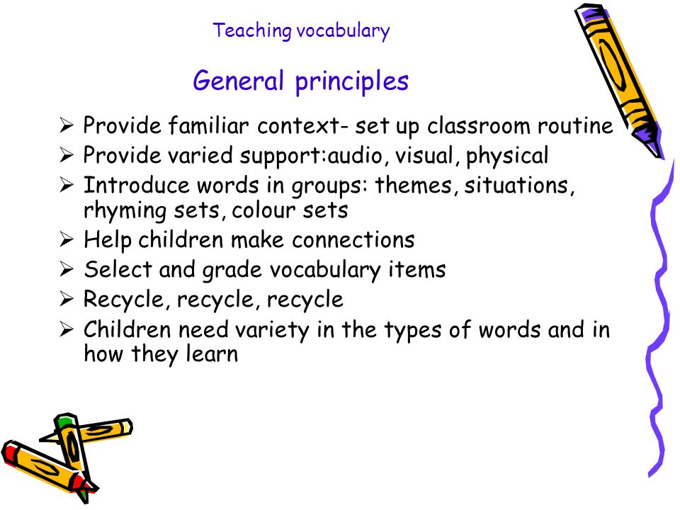 Provide familiar context- set up classroom routine Provide varied support:audio, visual, physical Introduce words in groups: themes, situations, rhyming sets, colour sets Help children make connections Select and grade vocabulary items Recycle, recycle, recycle Children need variety in the types of words and in how they learn Teaching vocabulary General principles