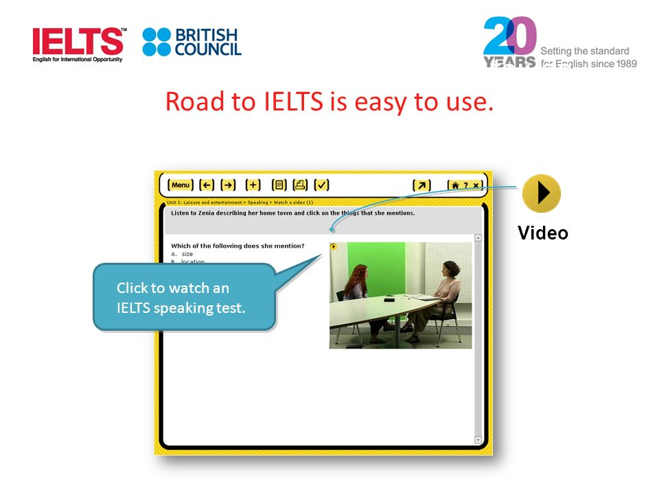 Click to watch an IELTS speaking test. Video Road to IELTS is easy to use.