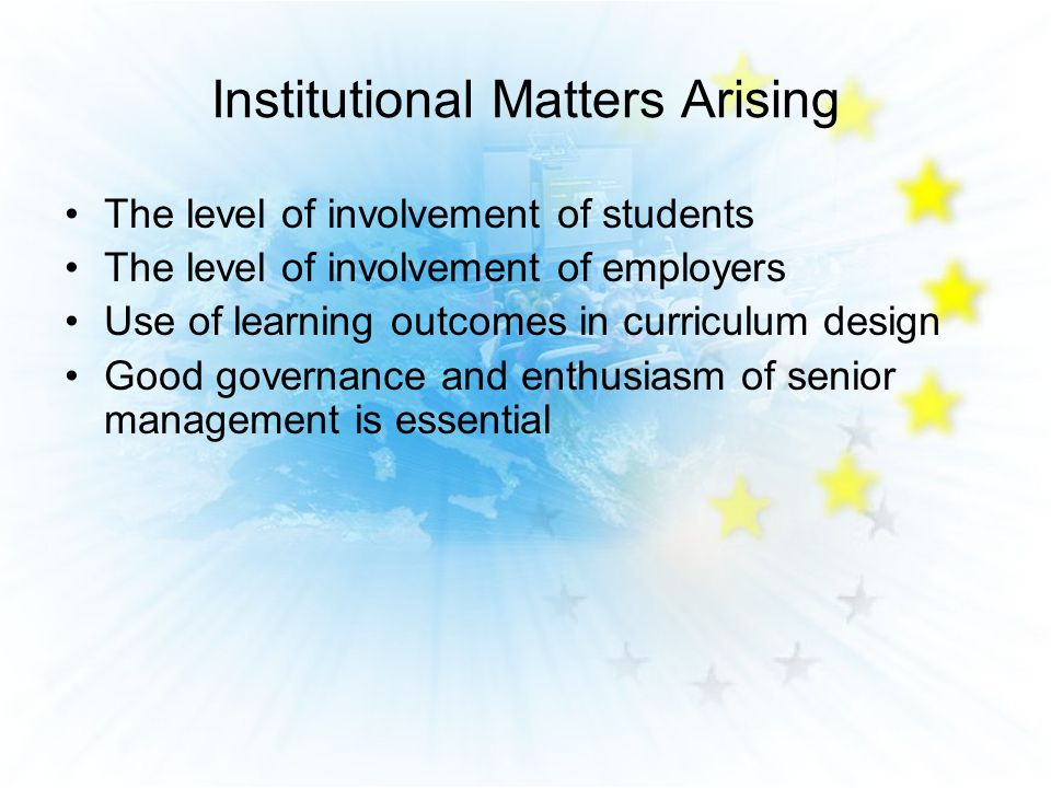 Institutional Matters Arising The level of involvement of students The level of involvement of employers Use of learning outcomes in curriculum design Good governance and enthusiasm of senior management is essential