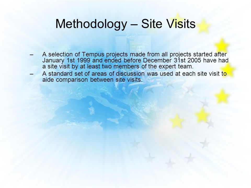 Methodology – Site Visits –A selection of Tempus projects made from all projects started after January 1st 1999 and ended before December 31st 2005 have had a site visit by at least two members of the expert team.
