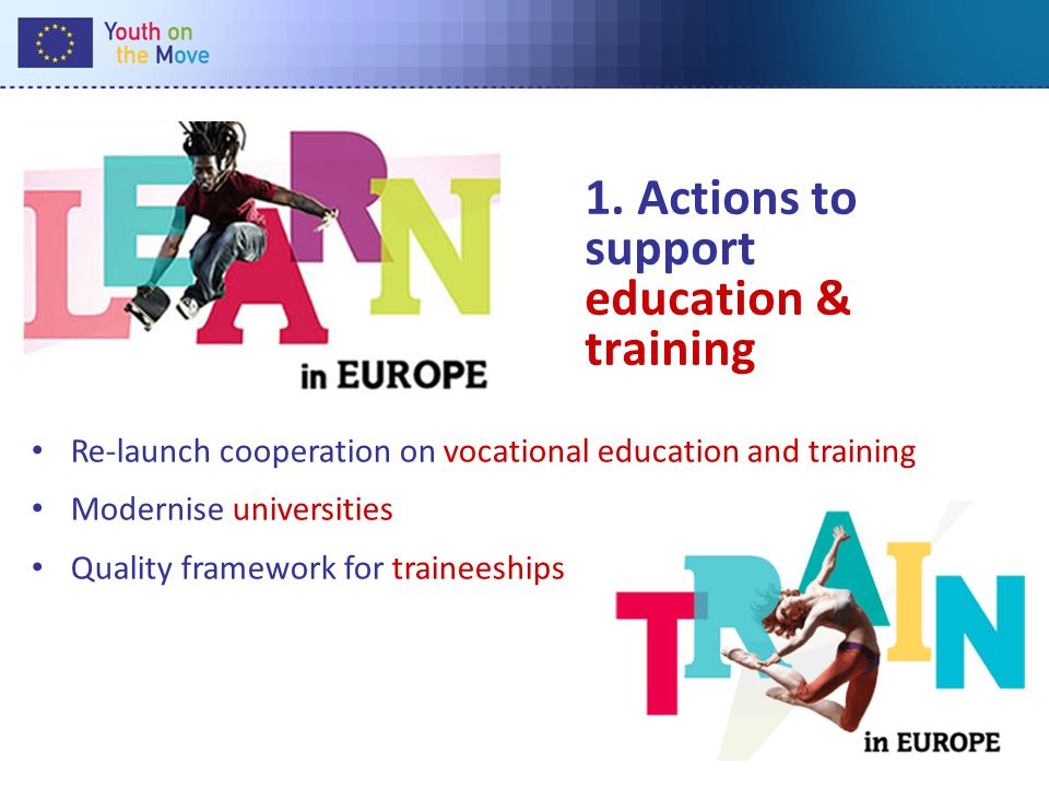 1. Actions to support education & training Re-launch cooperation on vocational education and training Modernise universities Quality framework for tra