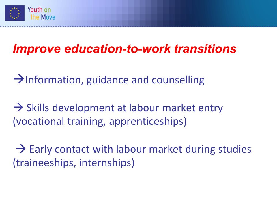 Improve education-to-work transitions Information, guidance and counselling Skills development at labour market entry (vocational training, apprenticeships) Early contact with labour market during studies (traineeships, internships)