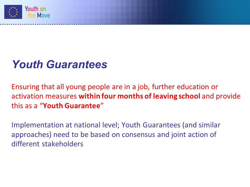 Youth Guarantees Ensuring that all young people are in a job, further education or activation measures within four months of leaving school and provide this as a Youth Guarantee Implementation at national level; Youth Guarantees (and similar approaches) need to be based on consensus and joint action of different stakeholders