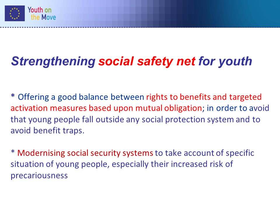 Strengthening social safety net for youth * Offering a good balance between rights to benefits and targeted activation measures based upon mutual obligation; in order to avoid that young people fall outside any social protection system and to avoid benefit traps.