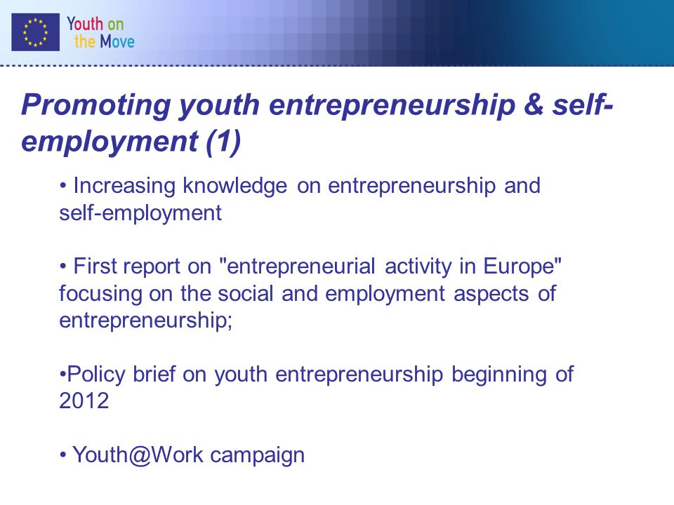 Promoting youth entrepreneurship & self- employment (1) Increasing knowledge on entrepreneurship and self-employment First report on entrepreneurial activity in Europe focusing on the social and employment aspects of entrepreneurship; Policy brief on youth entrepreneurship beginning of 2012 Youth@Work campaign