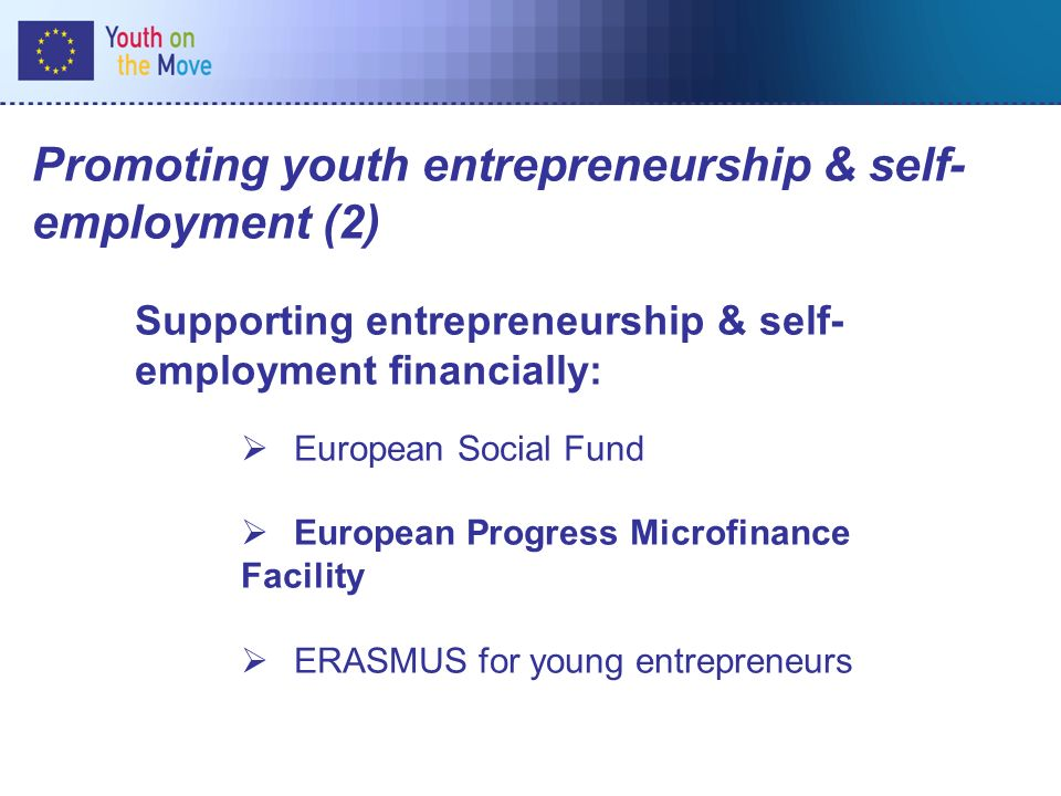 Promoting youth entrepreneurship & self- employment (2) Supporting entrepreneurship & self- employment financially: European Social Fund European Progress Microfinance Facility ERASMUS for young entrepreneurs