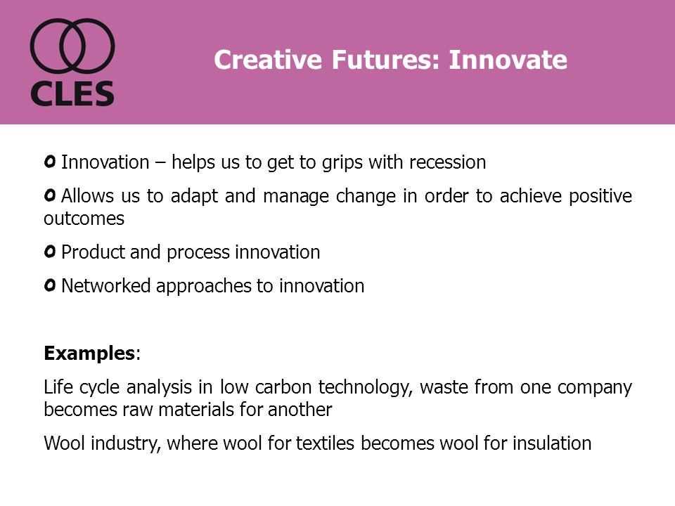 Innovation – helps us to get to grips with recession Allows us to adapt and manage change in order to achieve positive outcomes Product and process innovation Networked approaches to innovation Examples: Life cycle analysis in low carbon technology, waste from one company becomes raw materials for another Wool industry, where wool for textiles becomes wool for insulation Creative Futures: Innovate