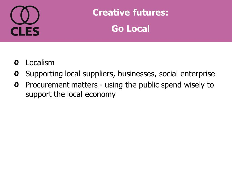 Localism Supporting local suppliers, businesses, social enterprise Procurement matters - using the public spend wisely to support the local economy Creative futures: Go Local