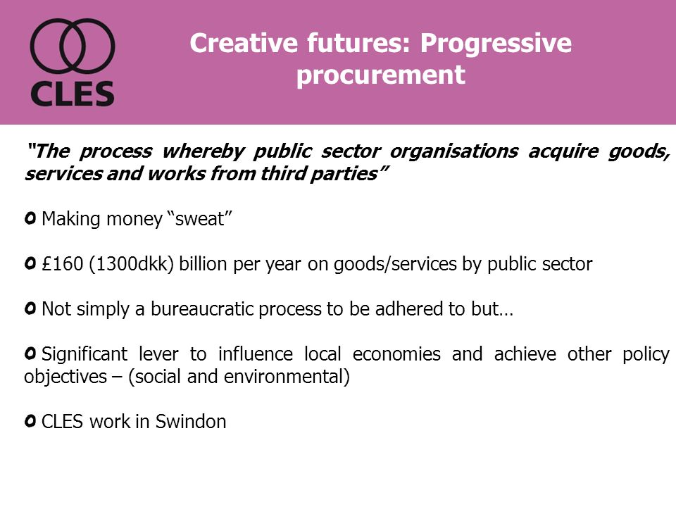The process whereby public sector organisations acquire goods, services and works from third parties Making money sweat £160 (1300dkk) billion per year on goods/services by public sector Not simply a bureaucratic process to be adhered to but… Significant lever to influence local economies and achieve other policy objectives – (social and environmental) CLES work in Swindon Creative futures: Progressive procurement