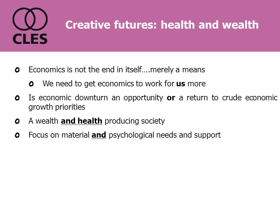 Economics is not the end in itself….merely a means We need to get economics to work for us more Is economic downturn an opportunity or a return to crude economic growth priorities A wealth and health producing society Focus on material and psychological needs and support Creative futures: health and wealth