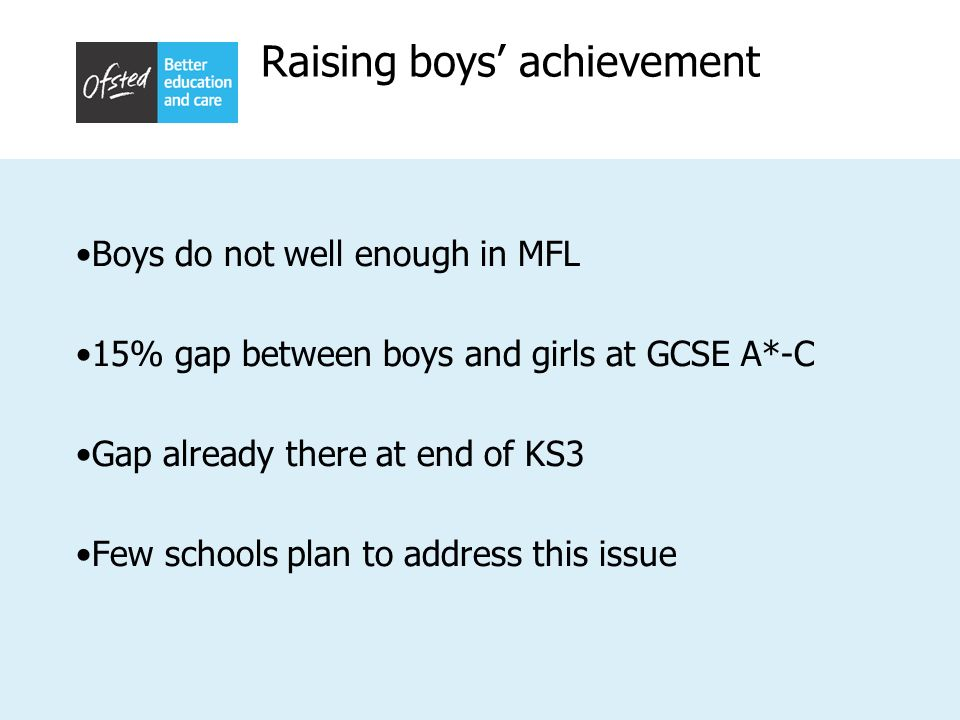 Raising boys achievement Boys do not well enough in MFL 15% gap between boys and girls at GCSE A*-C Gap already there at end of KS3 Few schools plan t