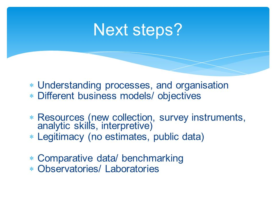 Understanding processes, and organisation Different business models/ objectives Resources (new collection, survey instruments, analytic skills, interpretive) Legitimacy (no estimates, public data) Comparative data/ benchmarking Observatories/ Laboratories Next steps