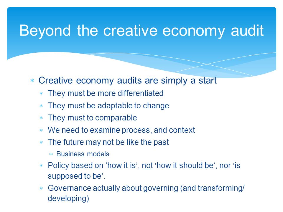 Creative economy audits are simply a start They must be more differentiated They must be adaptable to change They must to comparable We need to examine process, and context The future may not be like the past Business models Policy based on how it is, not how it should be, nor is supposed to be.