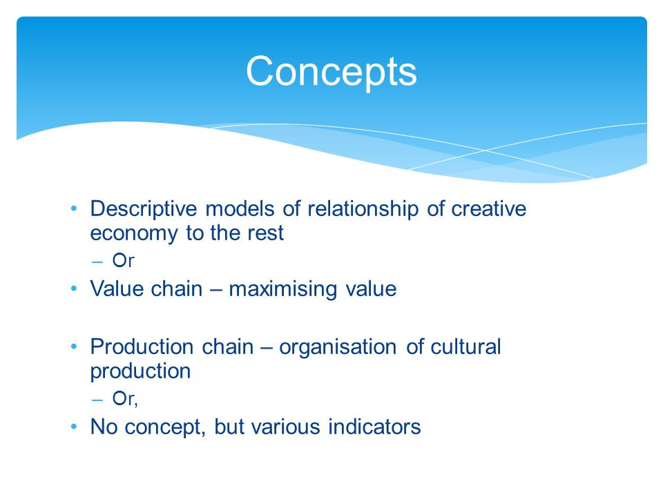 Descriptive models of relationship of creative economy to the rest –Or Value chain – maximising value Production chain – organisation of cultural production –Or, No concept, but various indicators Concepts