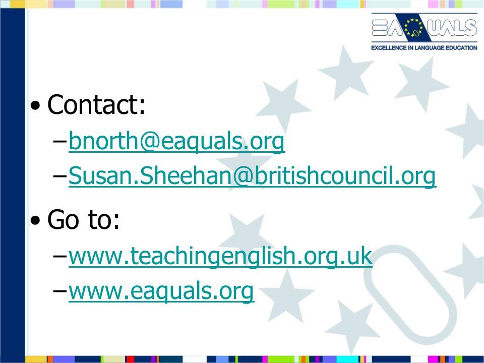 Contact: –bnorth@eaquals.orgbnorth@eaquals.org –Susan.Sheehan@britishcouncil.orgSusan.Sheehan@britishcouncil.org Go to: –www.teachingenglish.org.ukwww