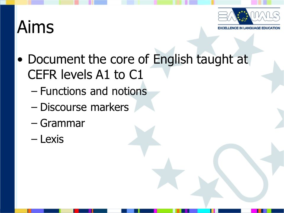 Aims Document the core of English taught at CEFR levels A1 to C1 –Functions and notions –Discourse markers –Grammar –Lexis