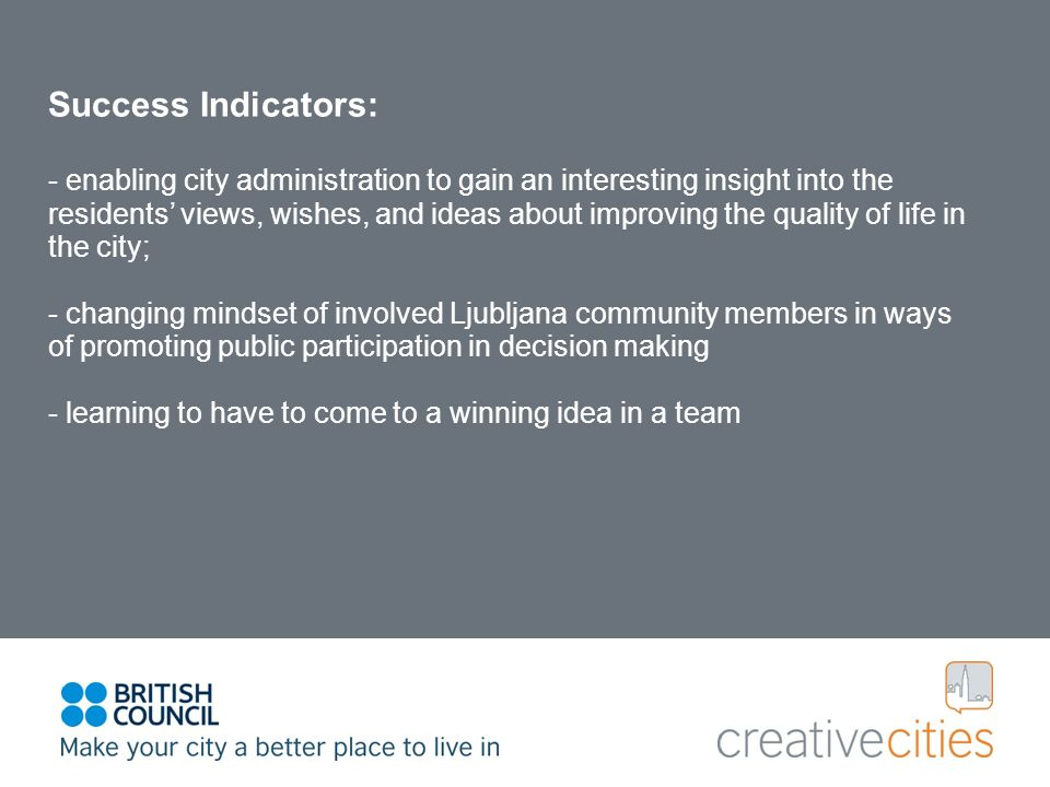 Success Indicators: - enabling city administration to gain an interesting insight into the residents views, wishes, and ideas about improving the quality of life in the city; - changing mindset of involved Ljubljana community members in ways of promoting public participation in decision making - learning to have to come to a winning idea in a team