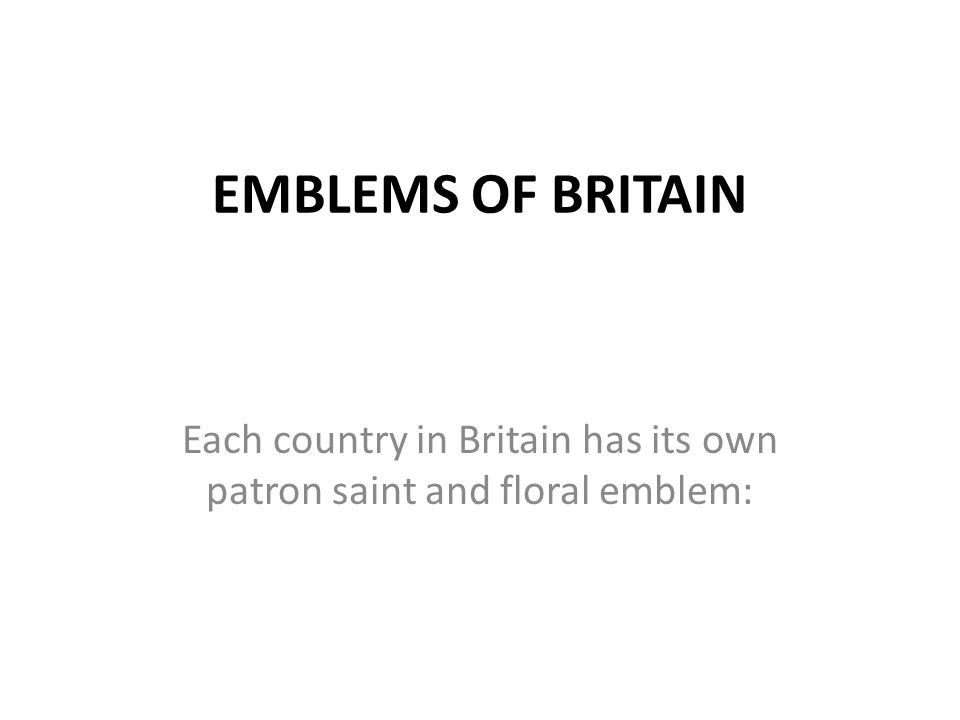 EMBLEMS OF BRITAIN Each country in Britain has its own patron saint and floral emblem: