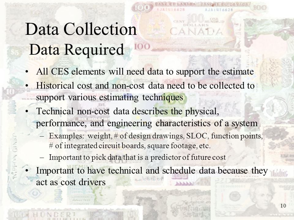 10 Data Collection Data Required All CES elements will need data to support the estimate Historical cost and non-cost data need to be collected to sup