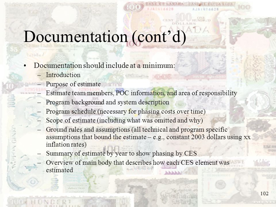 102 Documentation (contd) Documentation should include at a minimum: –Introduction –Purpose of estimate –Estimate team members, POC information, and a