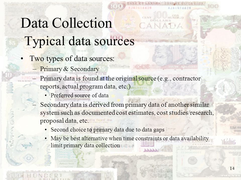 14 Data Collection Typical data sources Two types of data sources: –Primary & Secondary –Primary data is found at the original source (e.g., contracto