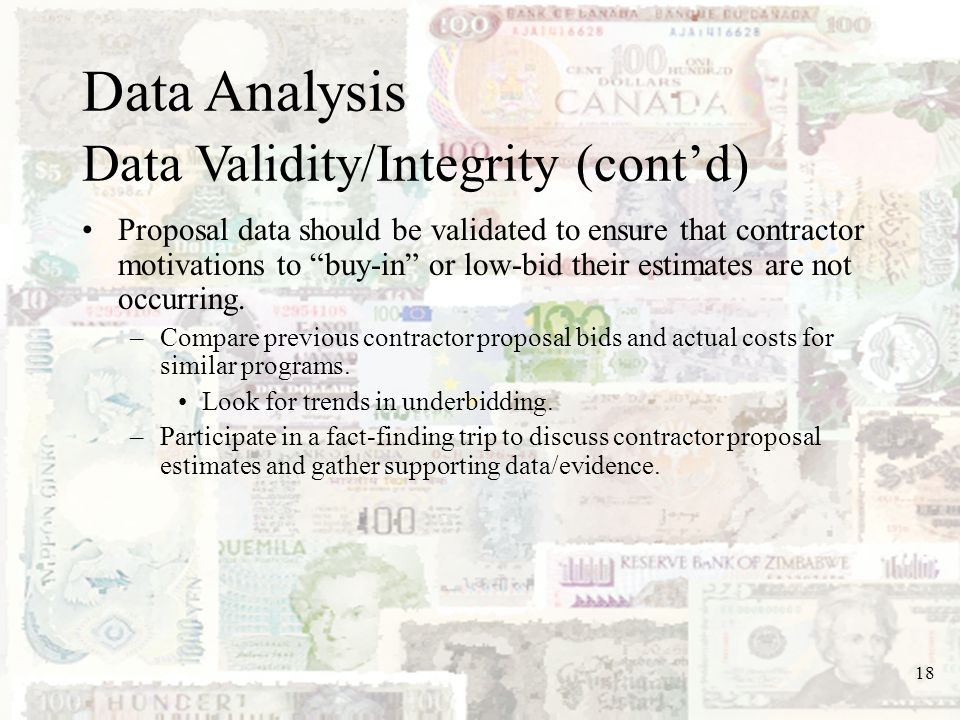 18 Data Analysis Data Validity/Integrity (contd) Proposal data should be validated to ensure that contractor motivations to buy-in or low-bid their es