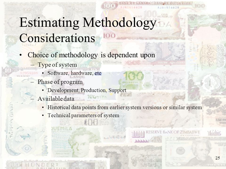 25 Estimating Methodology Considerations Choice of methodology is dependent upon –Type of system Software, hardware, etc –Phase of program Development
