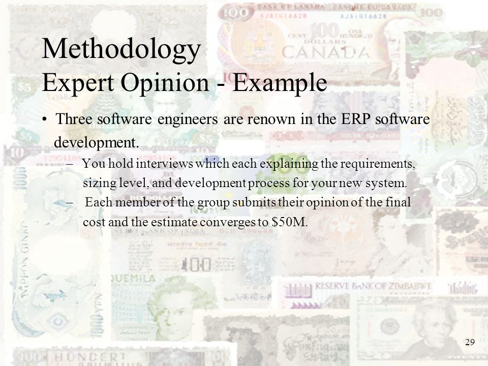 29 Methodology Expert Opinion - Example Three software engineers are renown in the ERP software development. –You hold interviews which each explainin