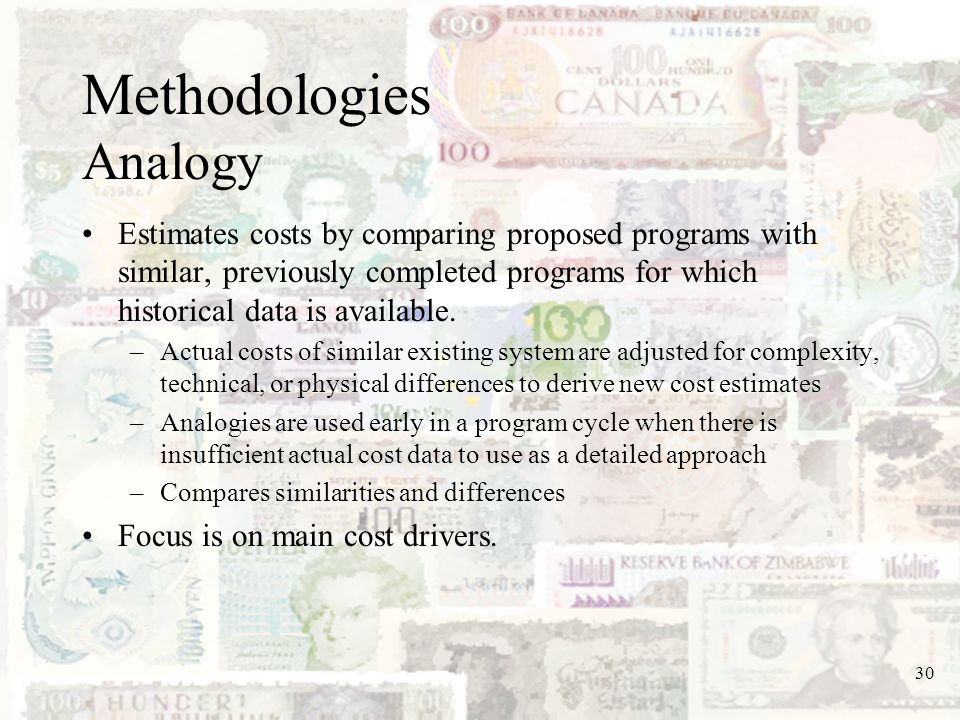 30 Methodologies Analogy Estimates costs by comparing proposed programs with similar, previously completed programs for which historical data is avail