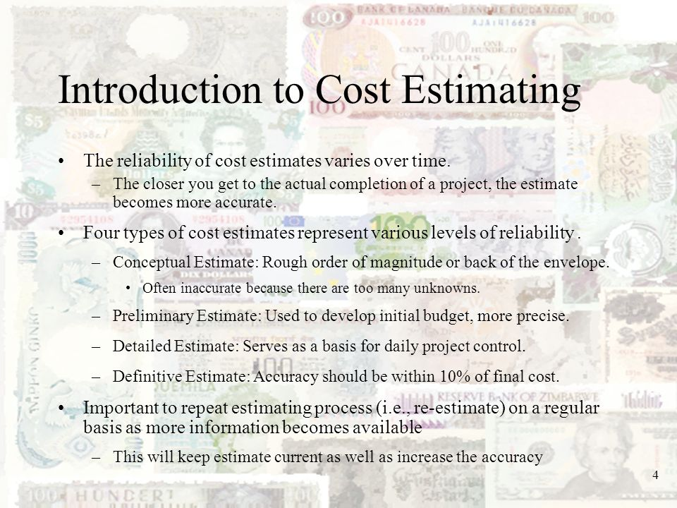 4 Introduction to Cost Estimating The reliability of cost estimates varies over time. –The closer you get to the actual completion of a project, the e