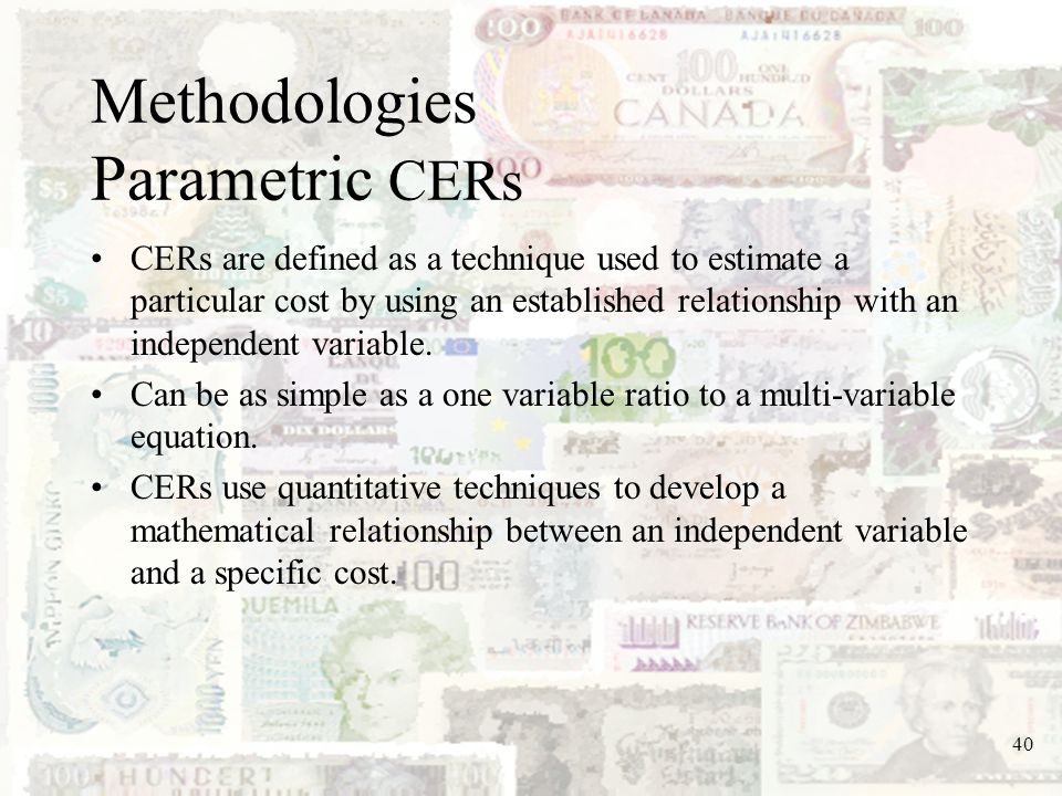 40 Methodologies Parametric CERs CERs are defined as a technique used to estimate a particular cost by using an established relationship with an indep