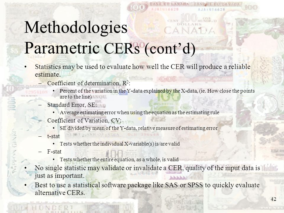 42 Methodologies Parametric CERs (contd) Statistics may be used to evaluate how well the CER will produce a reliable estimate. –Coefficient of determi
