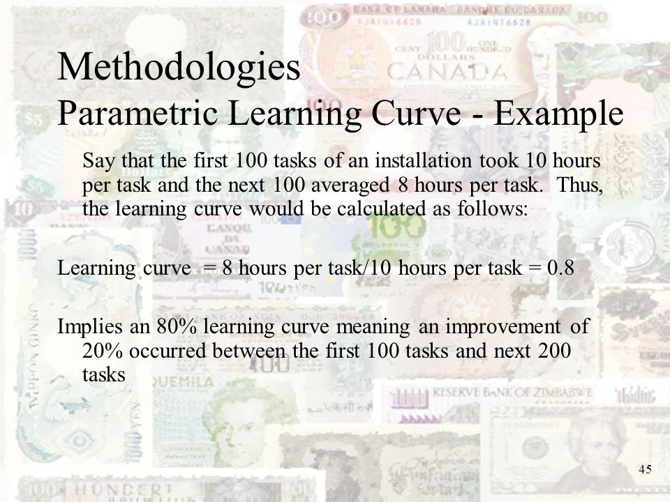 45 Methodologies Parametric Learning Curve - Example Say that the first 100 tasks of an installation took 10 hours per task and the next 100 averaged