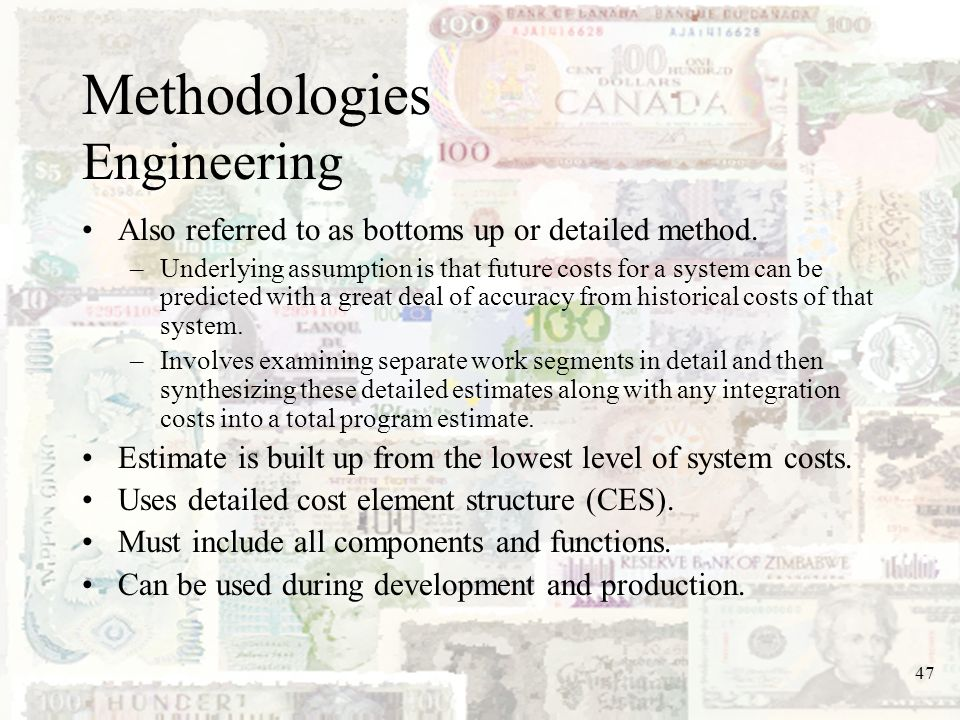 47 Methodologies Engineering Also referred to as bottoms up or detailed method. –Underlying assumption is that future costs for a system can be predic