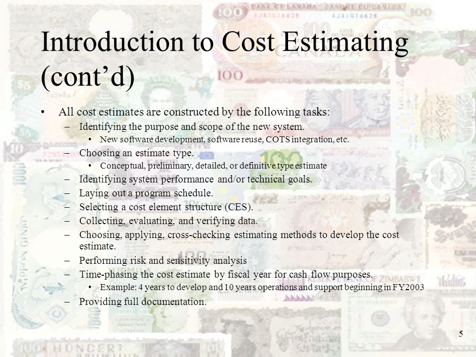 5 Introduction to Cost Estimating (contd) All cost estimates are constructed by the following tasks: –Identifying the purpose and scope of the new sys