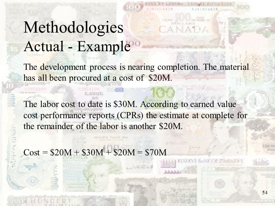 54 Methodologies Actual - Example The development process is nearing completion. The material has all been procured at a cost of $20M. The labor cost