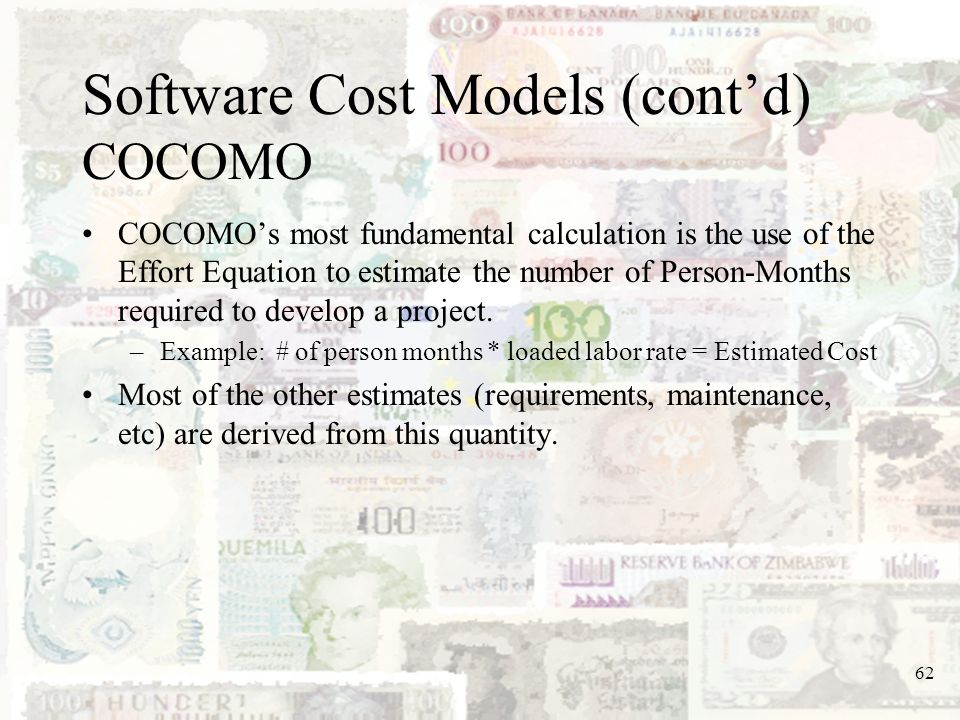 62 Software Cost Models (contd) COCOMO COCOMOs most fundamental calculation is the use of the Effort Equation to estimate the number of Person-Months