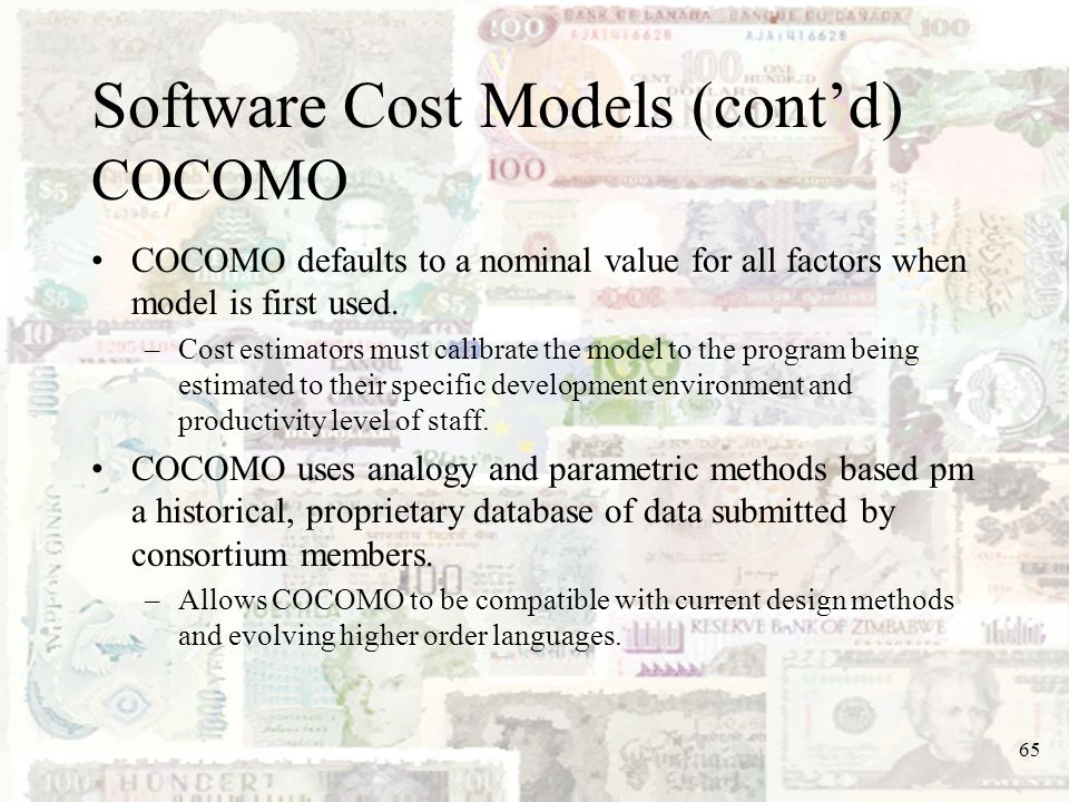 65 Software Cost Models (contd) COCOMO COCOMO defaults to a nominal value for all factors when model is first used. –Cost estimators must calibrate th