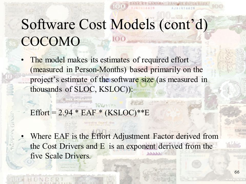 66 Software Cost Models (contd) COCOMO The model makes its estimates of required effort (measured in Person-Months) based primarily on the projects es