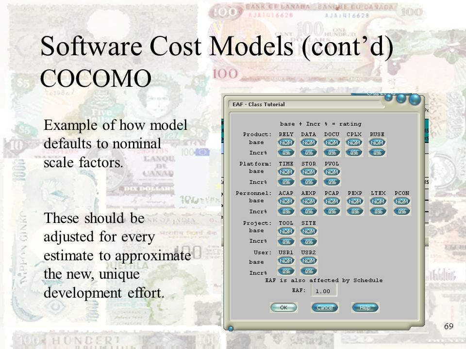 69 Software Cost Models (contd) COCOMO Example of how model defaults to nominal scale factors. These should be adjusted for every estimate to approxim