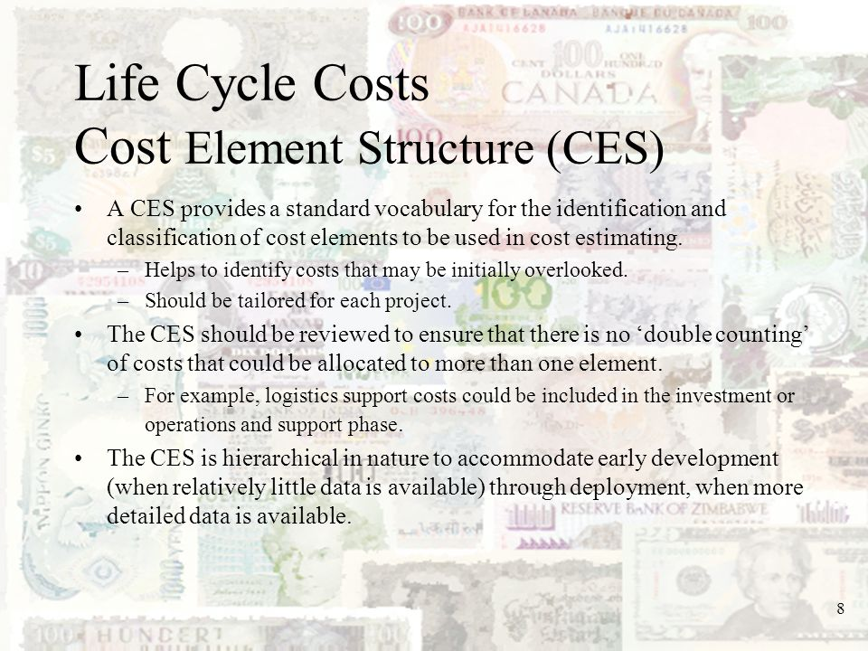 8 A CES provides a standard vocabulary for the identification and classification of cost elements to be used in cost estimating. –Helps to identify co