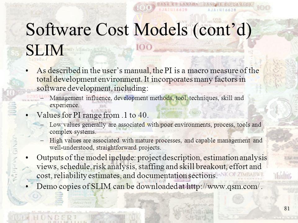 81 Software Cost Models (contd) SLIM As described in the users manual, the PI is a macro measure of the total development environment. It incorporates