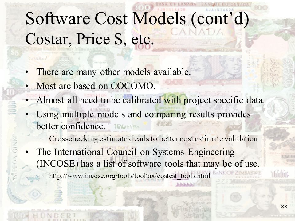 88 Software Cost Models (contd) Costar, Price S, etc. There are many other models available. Most are based on COCOMO. Almost all need to be calibrate