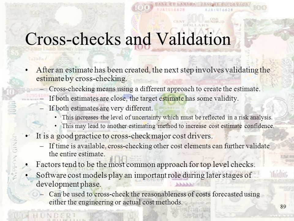 89 Cross-checks and Validation After an estimate has been created, the next step involves validating the estimate by cross-checking. –Cross-checking m