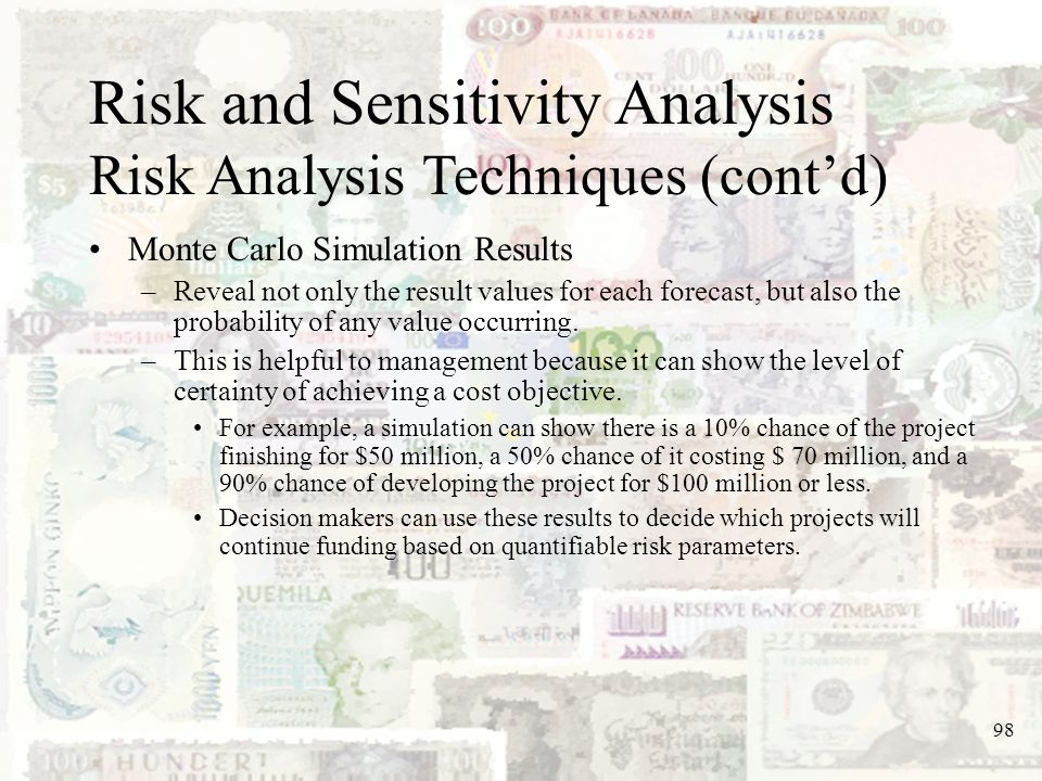 98 Risk and Sensitivity Analysis Risk Analysis Techniques (contd) Monte Carlo Simulation Results –Reveal not only the result values for each forecast,